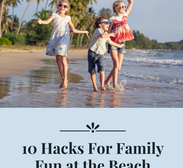 10 Hacks for Family Fun at the Beach
