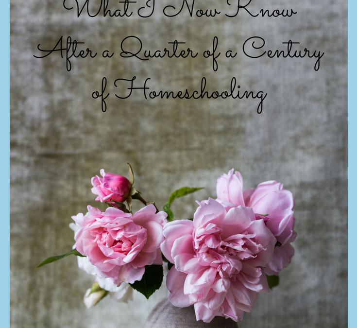 Homeschool Reality Check ~ What I Now Know After a Quarter of a Century of Homeschooling
